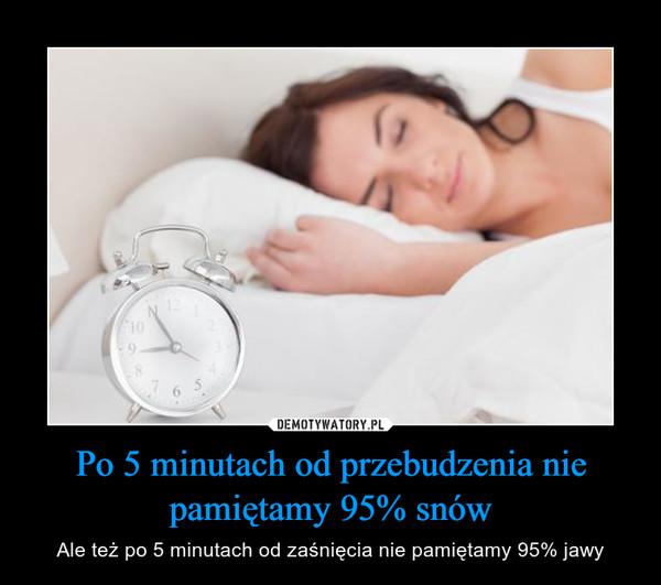 Po 5 minutach od przebudzenia nie pamiętamy 95% snów – Ale też po 5 minutach od zaśnięcia nie pamiętamy 95% jawy