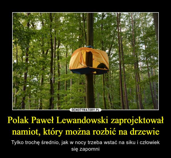 Polak Paweł Lewandowski zaprojektował namiot, który można rozbić na drzewie – Tylko trochę średnio, jak w nocy trzeba wstać na siku i człowiek się zapomni