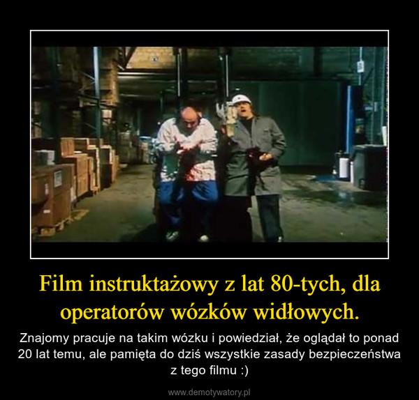 Film instruktażowy z lat 80-tych, dla operatorów wózków widłowych. – Znajomy pracuje na takim wózku i powiedział, że oglądał to ponad 20 lat temu, ale pamięta do dziś wszystkie zasady bezpieczeństwa z tego filmu :)