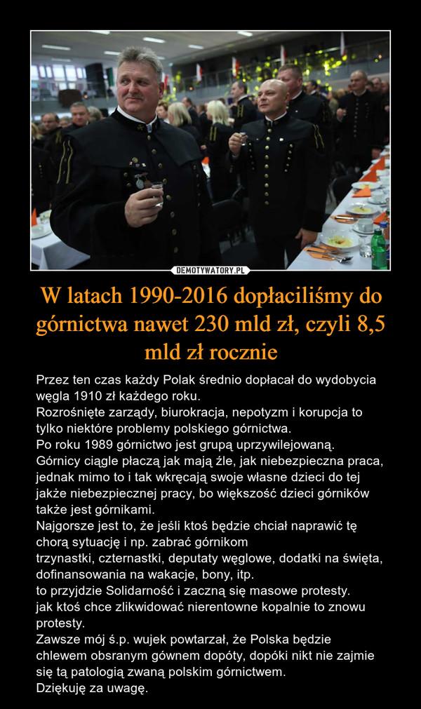 W latach 1990-2016 dopłaciliśmy do górnictwa nawet 230 mld zł, czyli 8,5 mld zł rocznie – Przez ten czas każdy Polak średnio dopłacał do wydobycia węgla 1910 zł każdego roku. Rozrośnięte zarządy, biurokracja, nepotyzm i korupcja to tylko niektóre problemy polskiego górnictwa. Po roku 1989 górnictwo jest grupą uprzywilejowaną. Górnicy ciągle płaczą jak mają źle, jak niebezpieczna praca, jednak mimo to i tak wkręcają swoje własne dzieci do tej jakże niebezpiecznej pracy, bo większość dzieci górników także jest górnikami.Najgorsze jest to, że jeśli ktoś będzie chciał naprawić tę chorą sytuację i np. zabrać górnikom trzynastki, czternastki, deputaty węglowe, dodatki na święta, dofinansowania na wakacje, bony, itp. to przyjdzie Solidarność i zaczną się masowe protesty. jak ktoś chce zlikwidować nierentowne kopalnie to znowu protesty.Zawsze mój ś.p. wujek powtarzał, że Polska będzie chlewem obsranym gównem dopóty, dopóki nikt nie zajmie się tą patologią zwaną polskim górnictwem. Dziękuję za uwagę.