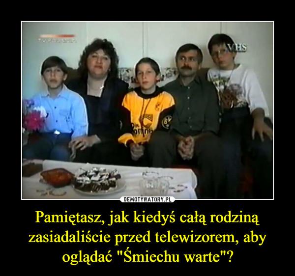 """Pamiętasz, jak kiedyś całą rodziną zasiadaliście przed telewizorem, aby oglądać """"Śmiechu warte""""? –"""