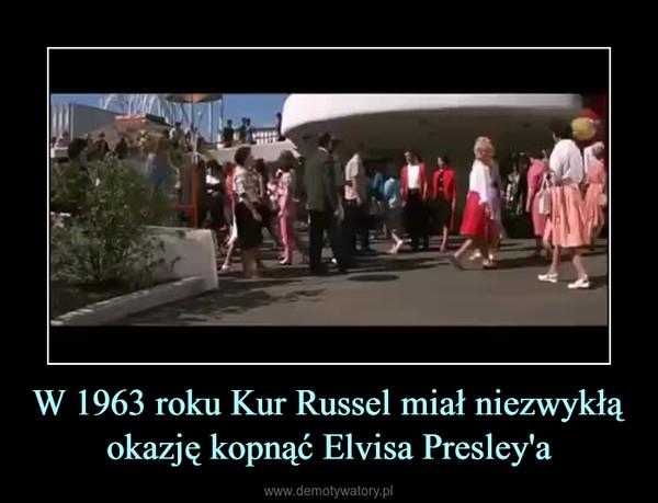 W 1963 roku Kur Russel miał niezwykłą okazję kopnąć Elvisa Presley'a –
