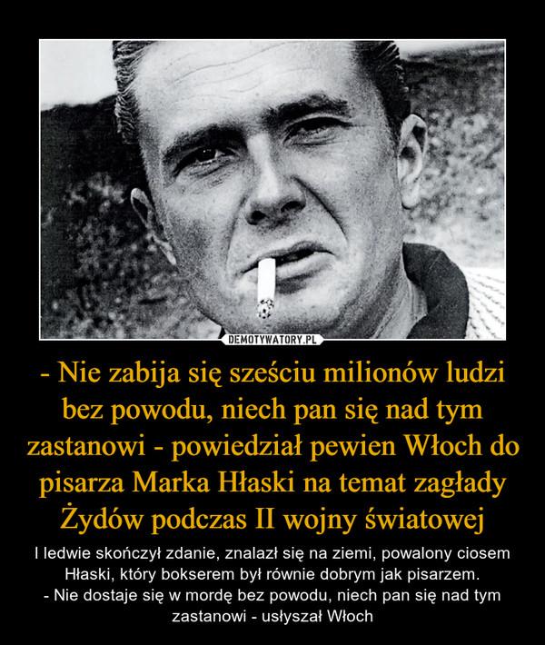 - Nie zabija się sześciu milionów ludzi bez powodu, niech pan się nad tym zastanowi - powiedział pewien Włoch do pisarza Marka Hłaski na temat zagłady Żydów podczas II wojny światowej – I ledwie skończył zdanie, znalazł się na ziemi, powalony ciosem Hłaski, który bokserem był równie dobrym jak pisarzem.- Nie dostaje się w mordę bez powodu, niech pan się nad tym zastanowi - usłyszał Włoch