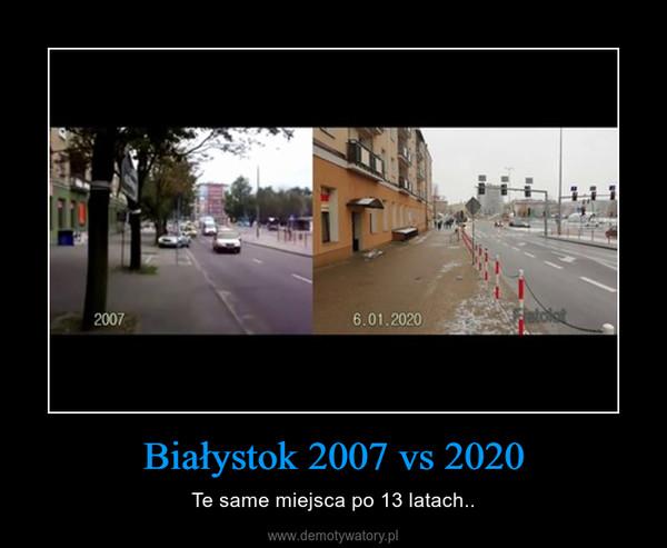 Białystok 2007 vs 2020 – Te same miejsca po 13 latach..