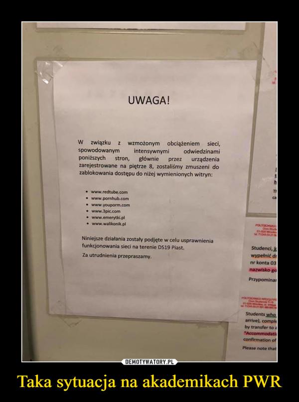 Taka sytuacja na akademikach PWR –  UWAGA! W związku z wzmożonym obciążeniem sieci, spowodowanym intensywnymi odwiedzinami poniższych stron, głównie przez urządzenia zarejestrowane na piętrze 8, zostaliśmy zmuszeni do zablokowania dostępu do niżej wymienionych witryn: • www.redtube.corn • www pornhub.com • www.3plc.corn • www.emerytki pl • www.wal.kon,k pl Niniejsze działania zostały podjęte w celu usprawnienia funkcjonowania sieci na terenie 1,51.9 Piast. Za utrudnienia przepraszamy.