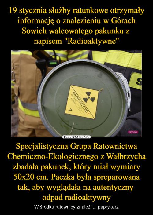 """19 stycznia służby ratunkowe otrzymały informację o znalezieniu w Górach Sowich walcowatego pakunku z  napisem """"Radioaktywne"""" Specjalistyczna Grupa Ratownictwa Chemiczno-Ekologicznego z Wałbrzycha zbadała pakunek, który miał wymiary 50x20 cm. Paczka była spreparowana tak, aby wyglądała na autentyczny  odpad radioaktywny"""
