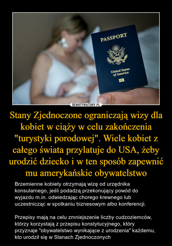 """Stany Zjednoczone ograniczają wizy dla kobiet w ciąży w celu zakończenia """"turystyki porodowej"""". Wiele kobiet z całego świata przylatuje do USA, żeby urodzić dziecko i w ten sposób zapewnić mu amerykańskie obywatelstwo – Brzemienne kobiety otrzymają wizę od urzędnika konsularnego, jeśli podadzą przekonujący powód do wyjazdu m.in. odwiedzając chorego krewnego lub uczestnicząc w spotkaniu biznesowym albo konferencji.Przepisy mają na celu zmniejszenie liczby cudzoziemców, którzy korzystają z przepisu konstytucyjnego, który przyznaje """"obywatelstwo wynikające z urodzenia"""" każdemu, kto urodził się w Stanach Zjednoczonych"""