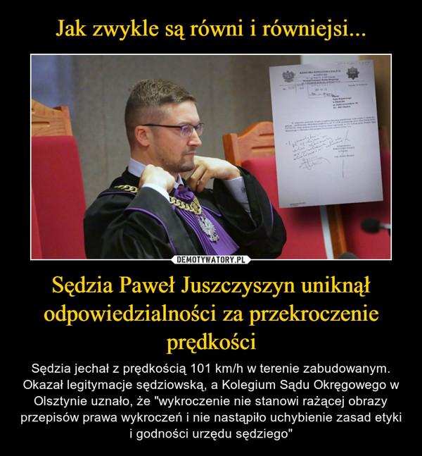 """Sędzia Paweł Juszczyszyn uniknął odpowiedzialności za przekroczenie prędkości – Sędzia jechał z prędkością 101 km/h w terenie zabudowanym. Okazał legitymacje sędziowską, a Kolegium Sądu Okręgowego w Olsztynie uznało, że """"wykroczenie nie stanowi rażącej obrazy przepisów prawa wykroczeń i nie nastąpiło uchybienie zasad etyki i godności urzędu sędziego"""""""