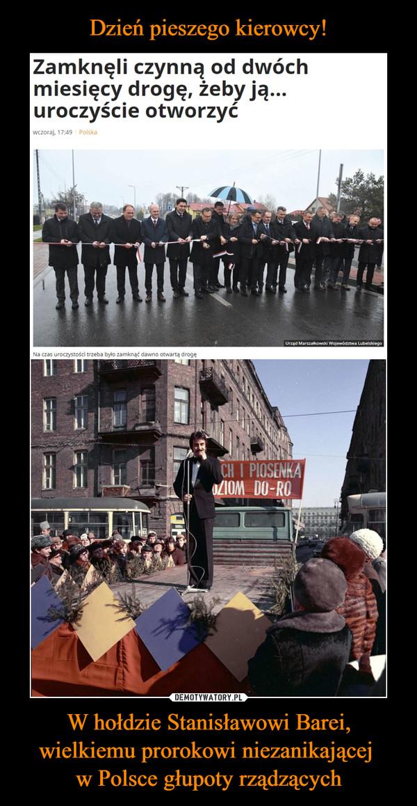 W hołdzie Stanisławowi Barei, wielkiemu prorokowi niezanikającej w Polsce głupoty rządzących –  Zamknęli czynną od dwóch miesięcy drogę, żeby ją... uroczyście otworzyć
