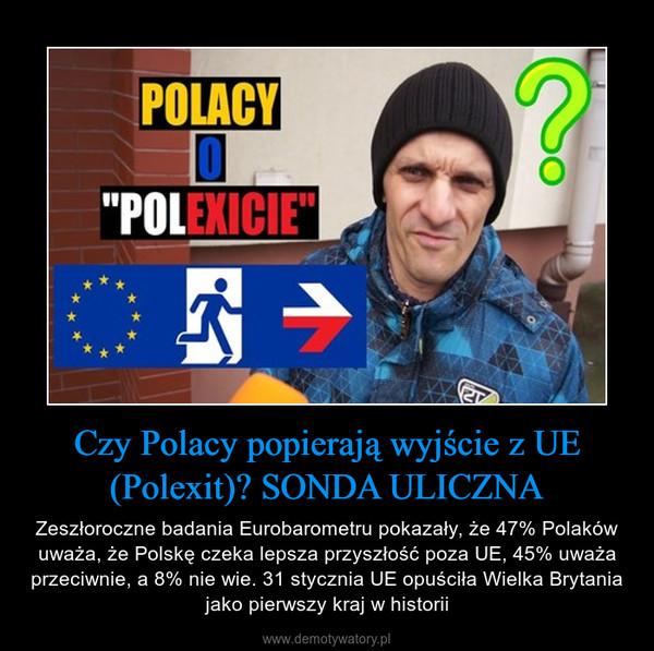Czy Polacy popierają wyjście z UE (Polexit)? SONDA ULICZNA – Zeszłoroczne badania Eurobarometru pokazały, że 47% Polaków uważa, że Polskę czeka lepsza przyszłość poza UE, 45% uważa przeciwnie, a 8% nie wie. 31 stycznia UE opuściła Wielka Brytania jako pierwszy kraj w historii