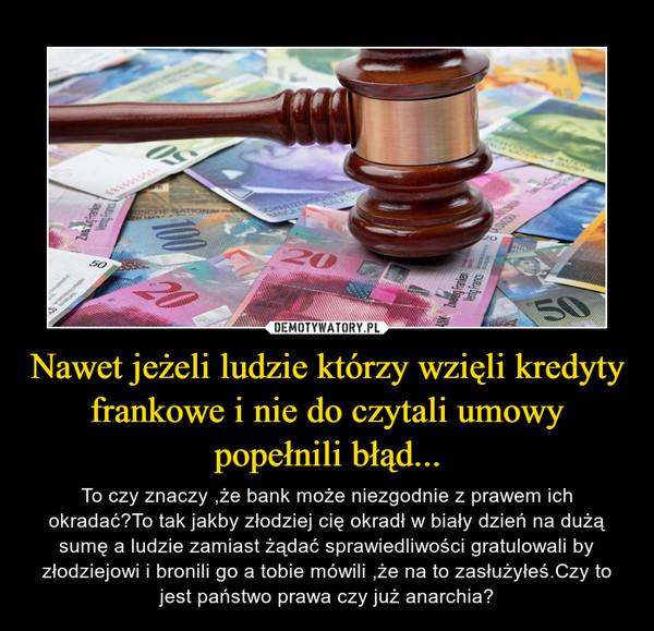 Nawet jeżeli ludzie którzy wzięli kredyty frankowe i nie do czytali umowy popełnili błąd... – To czy znaczy ,że bank może niezgodnie z prawem ich okradać?To tak jakby złodziej cię okradł w biały dzień na dużą sumę a ludzie zamiast żądać sprawiedliwości gratulowali by złodziejowi i bronili go a tobie mówili ,że na to zasłużyłeś.Czy to jest państwo prawa czy już anarchia?