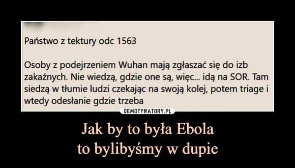 Jak by to była Ebolato bylibyśmy w dupie –  Państwo z tektury odc 1563Osoby z podejrzeniem Wuhan mają zgłaszać się do izbzakaźnych. Nie wiedzą, gdzie one są, więc. idą na SOR. Tamsiedzą w tłumie ludzi czekając na swoją kolej, potem triage iwtedy odesłanie gdzie trzeba