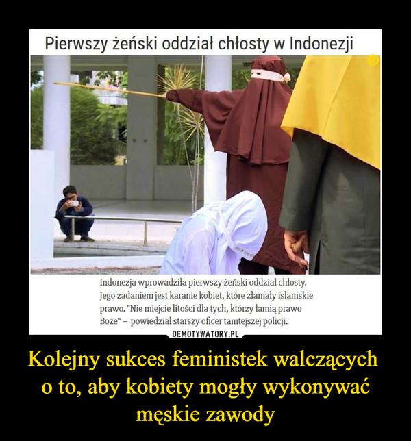 """Kolejny sukces feministek walczących o to, aby kobiety mogły wykonywać męskie zawody –  Pierwszy żeński oddział chłosty w IndonezjiIndonezja wprowadziła pierwszy żeński oddział chłosty. Jego zadaniem jest karanie kobiet, które złamały islamskie prawo. """"Nie miejcie litości dla tych, którzy łamią prawo Boże"""" –  powiedział starszy oficer tamtejszej policji."""