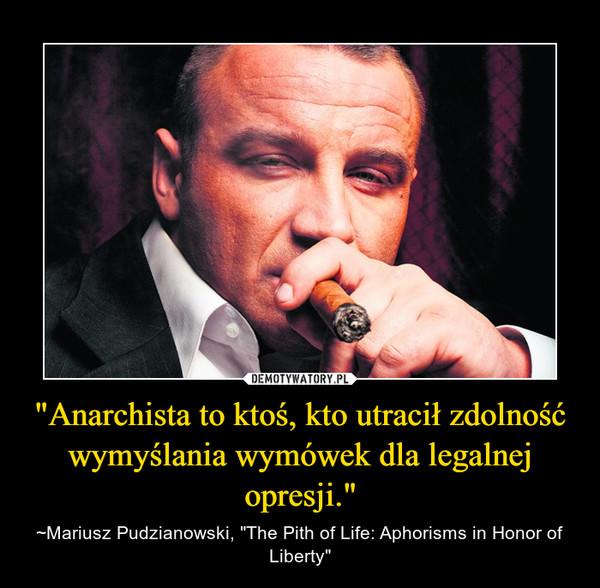 """""""Anarchista to ktoś, kto utracił zdolność wymyślania wymówek dla legalnej opresji."""" – ~Mariusz Pudzianowski, """"The Pith of Life: Aphorisms in Honor of Liberty"""""""