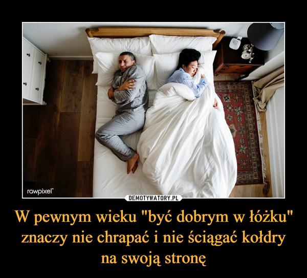 """W pewnym wieku """"być dobrym w łóżku"""" znaczy nie chrapać i nie ściągać kołdry na swoją stronę –"""