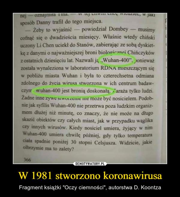 """W 1981 stworzono koronawirusa – Fragment książki """"Oczy ciemności"""", autorstwa D. Koontza W jaja sposób Danny trafił do tego miejsca. — Żeby to wyjaśnić — powiedział Dombey — musimy cofnąć się o dwadzieścia miesięcy. Właśnie wtedy chiński uczony Li Chen uciekł do Stanów, zabierając ze sobą dyskiet-kę z danymi o najważniejszej broni biolo?∎,,nr.i Chińczyków 1 z ostatnich dziesięciu lat. Nazwali ją """"Wuhan-400"""".)onieważ została wynaleziona w laboratorium RDNĄ mieszczącym się w pobliżu miasta Wuhan i była to czterechsetna odmiana zdolnego do życia wirusa stworzona w ich centrum badaw-czym wuhan-400 jest bronią doskonałą. ;araża tylko ludzi. Żadne inne zywe nie moze być nosicielem. Podob-nie jak syfilis Wuhan-400 nie przetrwa poza ludzkim organiz-mem dłużej niż minutę, co znaczy, że nie może na długo skazić obiektów czy całych miast, jak w przypadku wąglika czy innych wirusów. Kiedy nosiciel umiem, żyjący w nim Wuhan-400 umiera chwilę później, gdy tylko temperatura ciała spadnie poniżej 30 stopni Celsjusza. Widzicie, jakie olbrzymie ma to zalety?"""