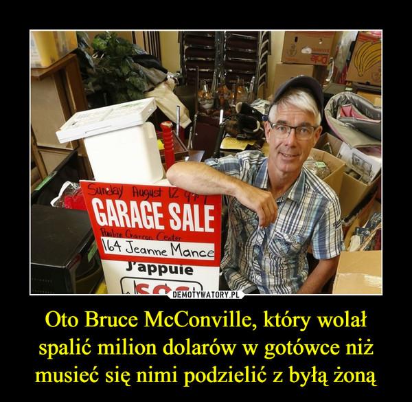 Oto Bruce McConville, który wolał spalić milion dolarów w gotówce niż musieć się nimi podzielić z byłą żoną –