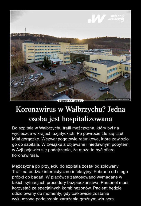 Koronawirus w Wałbrzychu? Jedna osoba jest hospitalizowana – Do szpitala w Wałbrzychu trafił mężczyzna, który był na wycieczce w krajach azjatyckich. Po powrocie źle się czuł. Miał gorączkę. Wezwał pogotowie ratunkowe, które zawiozło go do szpitala. W związku z objawami i niedawnym pobytem w Azji pojawiło się podejrzenie, że może to być ofiara koronawirusa.Mężczyzna po przyjęciu do szpitala został odizolowany. Trafił na oddział internistyczno-infekcyjny. Pobrano od niego próbki do badań. W placówce zastosowano wymagane w takich sytuacjach procedury bezpieczeństwa. Personel musi korzystać ze specjalnych kombinezonów. Pacjent będzie odizolowany do momenty, gdy całkowicie zostanie wykluczone podejrzenie zarażenia groźnym wirusem.