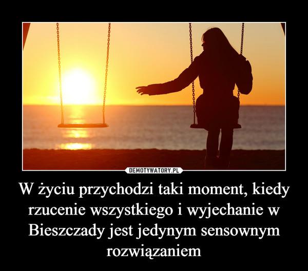 W życiu przychodzi taki moment, kiedy rzucenie wszystkiego i wyjechanie w Bieszczady jest jedynym sensownym rozwiązaniem –