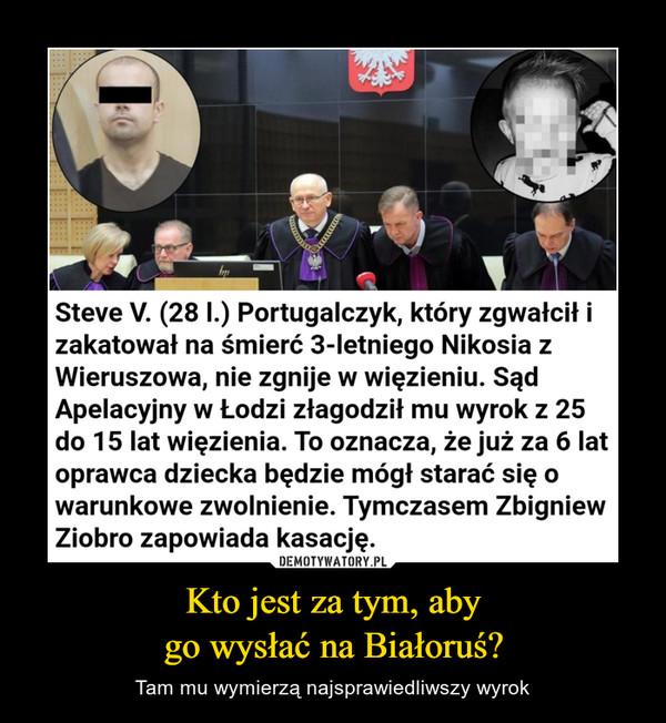 Kto jest za tym, abygo wysłać na Białoruś? – Tam mu wymierzą najsprawiedliwszy wyrok Zgwałcił i skatował na śmierć 3-letniego Nikosia. Sąd był łaskawydla potwora, Ziobro zapowiadakasacjęf PODZIEL SIĘdzisiaj 17:316 Zobacz zdjęciaheifoto:Steve V. (28 I.) Portugalczyk, który zgwałcił izakatował na śmierć 3-letniego Nikosia zWieruszowa, nie zgnije w więzieniu. SądApelacyjny w Łodzi złagodził mu wyrok z 25do 15 lat więzienia. To oznacza, że już za 6 latoprawca dziecka będzie mógł starać się owarunkowe zwolnienie. Tymczasem ZbigniewZiobro zapowiada kasację.