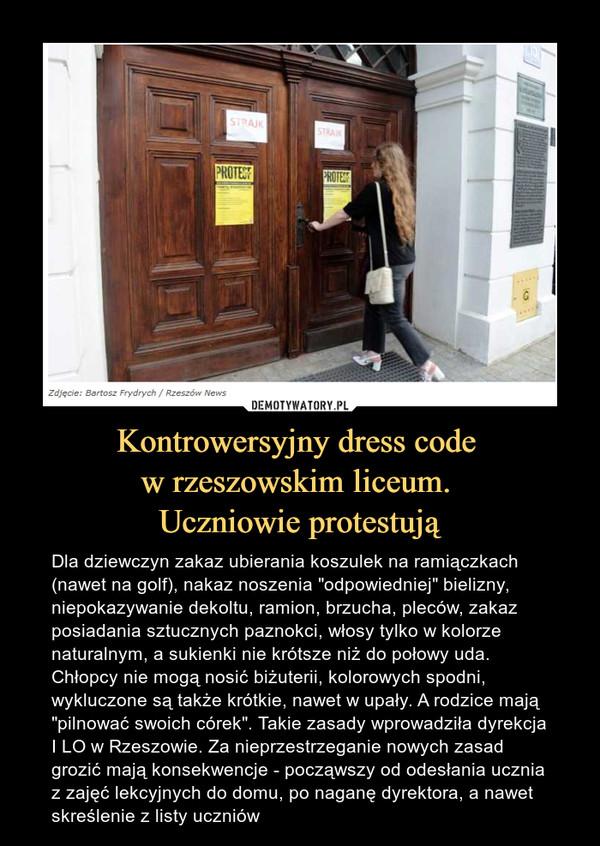 """Kontrowersyjny dress code w rzeszowskim liceum. Uczniowie protestują – Dla dziewczyn zakaz ubierania koszulek na ramiączkach (nawet na golf), nakaz noszenia """"odpowiedniej"""" bielizny, niepokazywanie dekoltu, ramion, brzucha, pleców, zakaz posiadania sztucznych paznokci, włosy tylko w kolorze naturalnym, a sukienki nie krótsze niż do połowy uda. Chłopcy nie mogą nosić biżuterii, kolorowych spodni, wykluczone są także krótkie, nawet w upały. A rodzice mają """"pilnować swoich córek"""". Takie zasady wprowadziła dyrekcja I LO w Rzeszowie. Za nieprzestrzeganie nowych zasad grozić mają konsekwencje - począwszy od odesłania ucznia z zajęć lekcyjnych do domu, po naganę dyrektora, a nawet skreślenie z listy uczniów"""