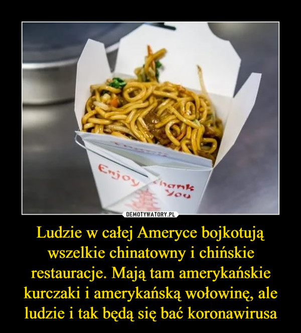 Ludzie w całej Ameryce bojkotują wszelkie chinatowny i chińskie restauracje. Mają tam amerykańskie kurczaki i amerykańską wołowinę, ale ludzie i tak będą się bać koronawirusa –
