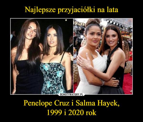 Penelope Cruz i Salma Hayek,1999 i 2020 rok –