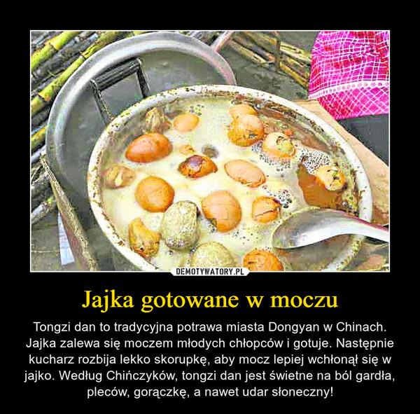 Jajka gotowane w moczu – Tongzi dan to tradycyjna potrawa miasta Dongyan w Chinach. Jajka zalewa się moczem młodych chłopców i gotuje. Następnie kucharz rozbija lekko skorupkę, aby mocz lepiej wchłonął się w jajko. Według Chińczyków, tongzi dan jest świetne na ból gardła, pleców, gorączkę, a nawet udar słoneczny!