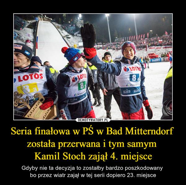 Seria finałowa w PŚ w Bad Mitterndorf została przerwana i tym samym Kamil Stoch zajął 4. miejsce – Gdyby nie ta decyzja to zostałby bardzo poszkodowany bo przez wiatr zajął w tej serii dopiero 23. miejsce