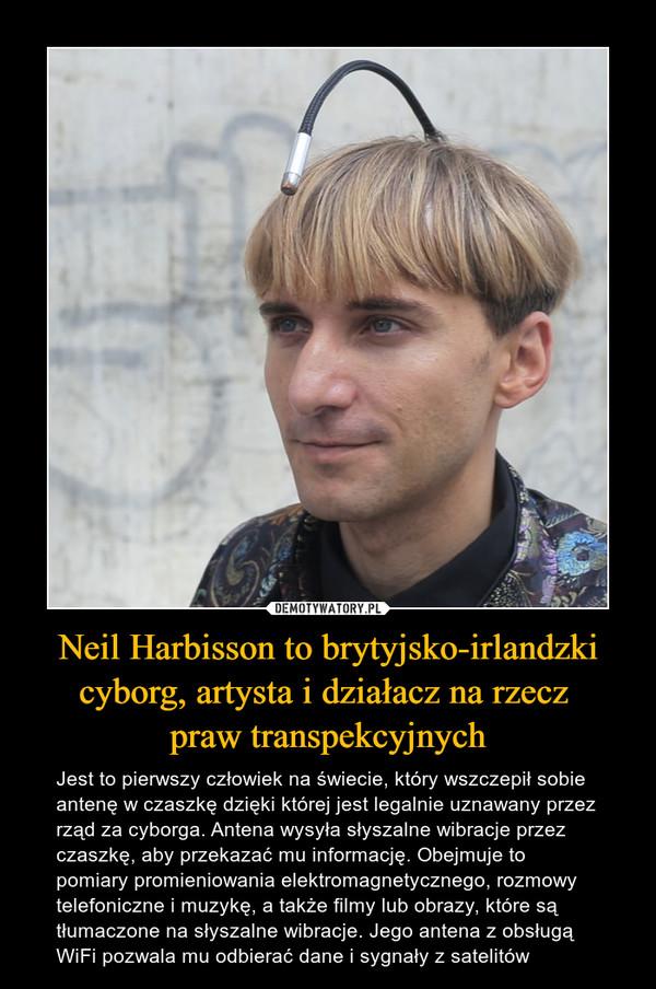Neil Harbisson to brytyjsko-irlandzki cyborg, artysta i działacz na rzecz praw transpekcyjnych – Jest to pierwszy człowiek na świecie, który wszczepił sobie antenę w czaszkę dzięki której jest legalnie uznawany przez rząd za cyborga. Antena wysyła słyszalne wibracje przez czaszkę, aby przekazać mu informację. Obejmuje to pomiary promieniowania elektromagnetycznego, rozmowy telefoniczne i muzykę, a także filmy lub obrazy, które są tłumaczone na słyszalne wibracje. Jego antena z obsługą WiFi pozwala mu odbierać dane i sygnały z satelitów