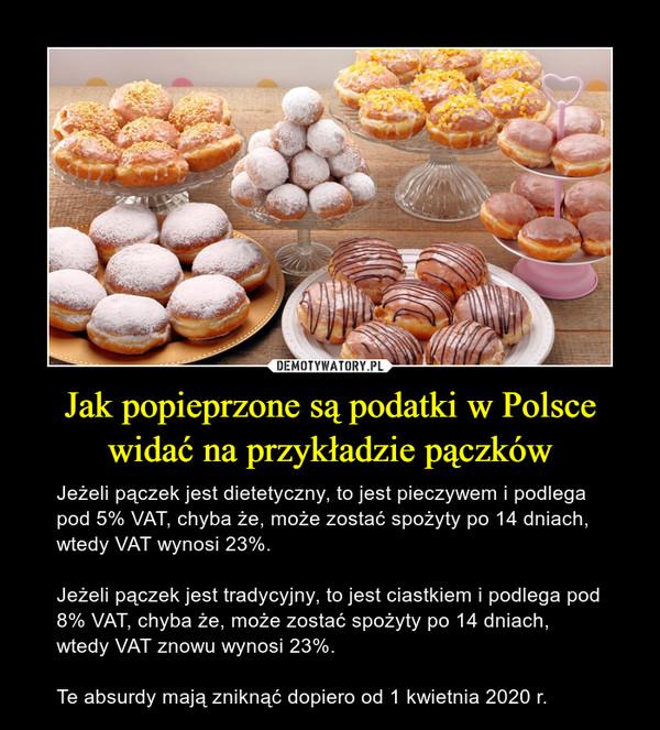Jak popieprzone są podatki w Polsce widać na przykładzie pączków – Jeżeli pączek jest dietetyczny, to jest pieczywem i podlega pod 5% VAT, chyba że, może zostać spożyty po 14 dniach, wtedy VAT wynosi 23%.Jeżeli pączek jest tradycyjny, to jest ciastkiem i podlega pod 8% VAT, chyba że, może zostać spożyty po 14 dniach, wtedy VAT znowu wynosi 23%. Te absurdy mają zniknąć dopiero od 1 kwietnia 2020 r.