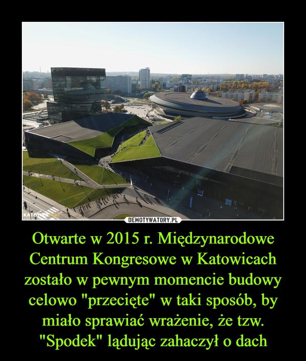 """Otwarte w 2015 r. Międzynarodowe Centrum Kongresowe w Katowicach zostało w pewnym momencie budowy celowo """"przecięte"""" w taki sposób, by miało sprawiać wrażenie, że tzw. """"Spodek"""" lądując zahaczył o dach –"""