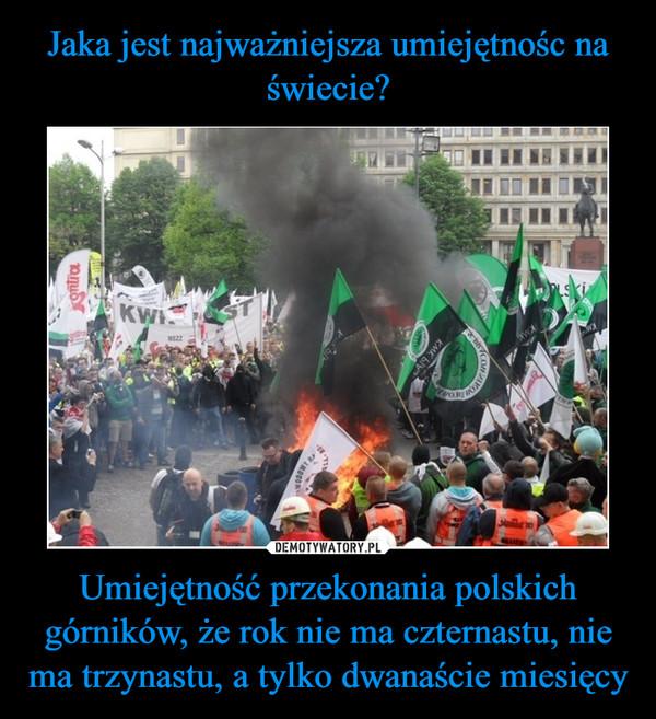 Umiejętność przekonania polskich górników, że rok nie ma czternastu, nie ma trzynastu, a tylko dwanaście miesięcy –