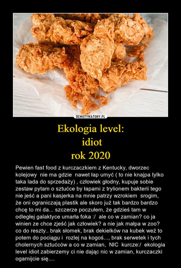 Ekologia level: idiotrok 2020 – Pewien fast food z kurczaczkiem z Kentucky, dworzec kolejowy  nie ma gdzie  nawet łap umyć ( to nie knajpa tylko taka lada do sprzedaży) , człowiek głodny, kupuje sobie zestaw pytam o sztućce by łapami z trylionem bakterii tego nie jeść a pani kasjerka na mnie patrzy wzrokiem  srogim, że oni ograniczają plastik ale skoro już tak bardzo bardzo chcę to mi da... szczerze poczułem, że gdzieś tam w odległej galaktyce umarła foka :/  ale co w zamian? co ja winien ze chce zjeść jak człowiek? a nie jak małpa w zoo?  co do reszty.. brak słomek, brak dekielków na kubek weź to potem do pociągu i  rozlej na kogoś..., brak serwetek i tych cholernych sztućców a co w zamian,  NIC  kurcze:/  ekologia level idiot zabierzemy ci nie dając nic w zamian, kurczaczki ogarnijcie się....