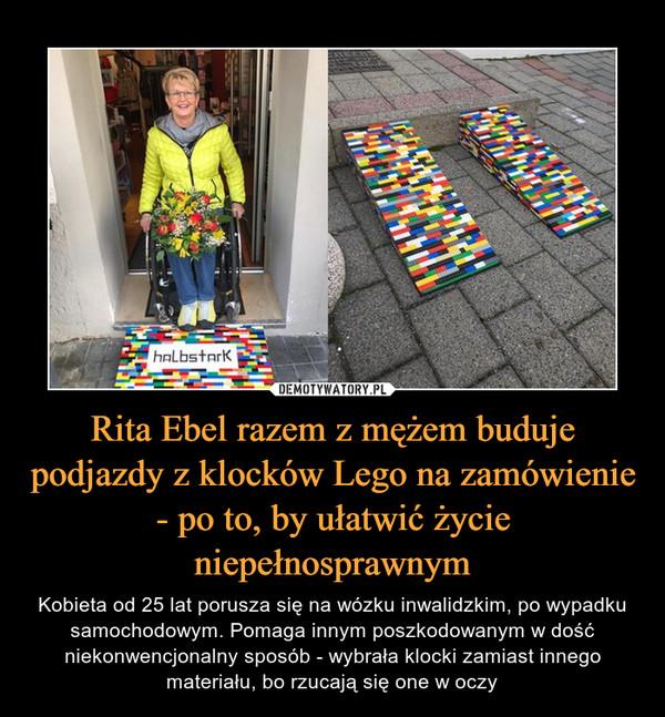 Rita Ebel z Niemiec - razem z mężem buduje podjazdy z klocków Lego na zamówienie - po to, by ułatwić życie niepełnosprawnym – Kobieta od 25 lat porusza się na wózku inwalidzkim, po wypadku samochodowym. Pomaga innym poszkodowanym w dość niekonwencjonalny sposób - wybrała klocki zamiast innego materiału, bo rzucają się one w oczy