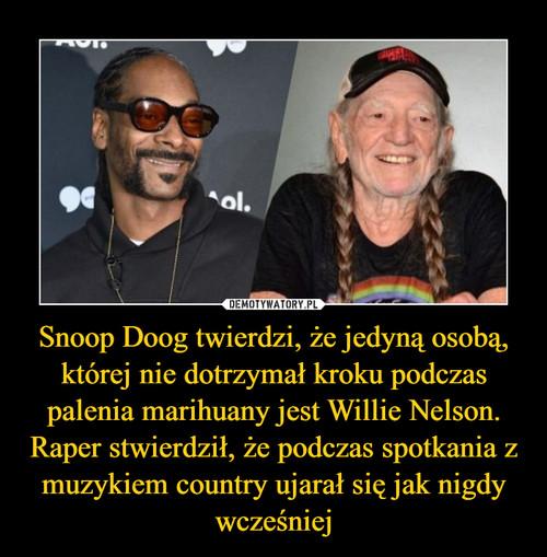 Snoop Doog twierdzi, że jedyną osobą, której nie dotrzymał kroku podczas palenia marihuany jest Willie Nelson. Raper stwierdził, że podczas spotkania z muzykiem country ujarał się jak nigdy wcześniej