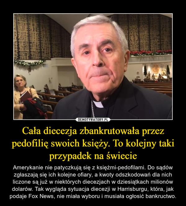Cała diecezja zbankrutowała przez pedofilię swoich księży. To kolejny taki przypadek na świecie – Amerykanie nie patyczkują się z księżmi-pedofilami. Do sądów zgłaszają się ich kolejne ofiary, a kwoty odszkodowań dla nich liczone są już w niektórych diecezjach w dziesiątkach milionów dolarów. Tak wygląda sytuacja diecezji w Harrisburgu, która, jak podaje Fox News, nie miała wyboru i musiała ogłosić bankructwo.