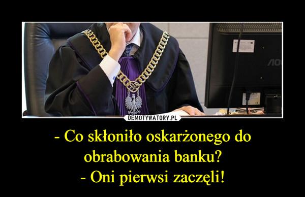 - Co skłoniło oskarżonego do obrabowania banku?- Oni pierwsi zaczęli! –