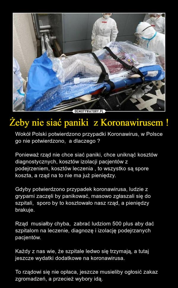 Żeby nie siać paniki  z Koronawirusem ! – Wokół Polski potwierdzono przypadki Koronawirus, w Polsce go nie potwierdzono,  a dlaczego ?Ponieważ rząd nie chce siać paniki, chce uniknąć kosztów diagnostycznych, kosztów izolacji pacjentów z podejrzeniem, kosztów leczenia , to wszystko są spore koszta, a rząd na to nie ma już pieniędzy. Gdyby potwierdzono przypadek koronawirusa, ludzie z grypami zaczęli by panikować, masowo zgłaszali się do szpitali,  sporo by to kosztowało nasz rząd, a pieniędzy brakuje. Rząd  musiałby chyba,  zabrać ludziom 500 plus aby dać szpitalom na leczenie, diagnozę i izolację podejrzanych pacjentów. Każdy z nas wie, że szpitale ledwo się trzymają, a tutaj jeszcze wydatki dodatkowe na koronawirusa. To rządowi się nie opłaca, jeszcze musieliby ogłosić zakaz zgromadzeń, a przecież wybory idą.