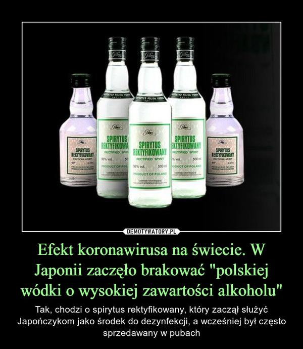 """Efekt koronawirusa na świecie. W Japonii zaczęło brakować """"polskiej wódki o wysokiej zawartości alkoholu"""" – Tak, chodzi o spirytus rektyfikowany, który zaczął służyć Japończykom jako środek do dezynfekcji, a wcześniej był często sprzedawany w pubach"""