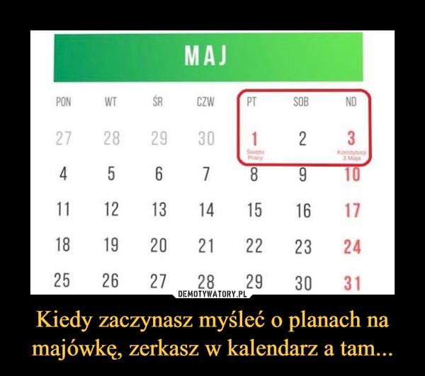 Kiedy zaczynasz myśleć o planach na majówkę, zerkasz w kalendarz a tam... –