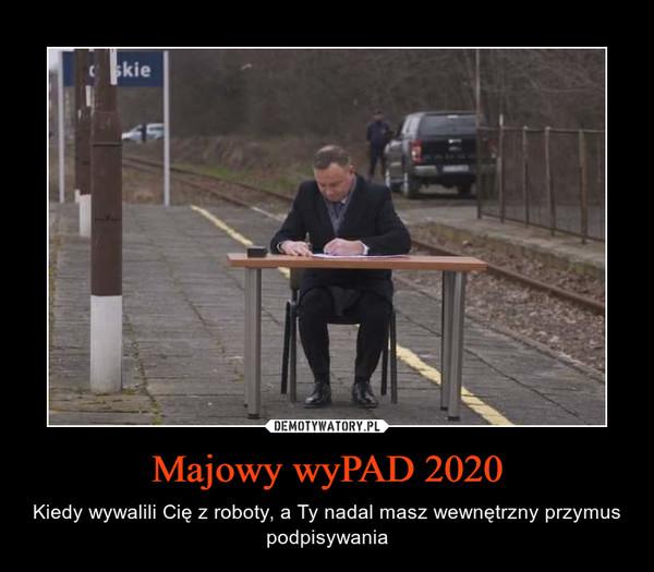 Majowy wyPAD 2020 – Kiedy wywalili Cię z roboty, a Ty nadal masz wewnętrzny przymus podpisywania