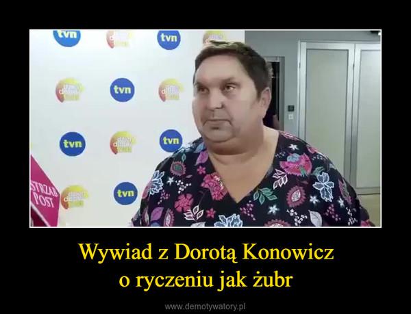 Wywiad z Dorotą Konowiczo ryczeniu jak żubr –