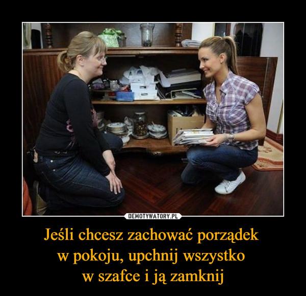 Jeśli chcesz zachować porządek w pokoju, upchnij wszystko w szafce i ją zamknij –