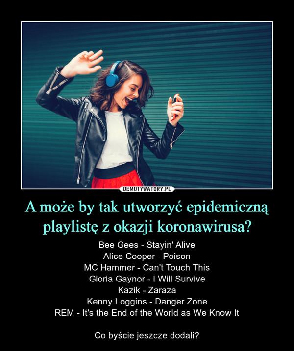 A może by tak utworzyć epidemiczną playlistę z okazji koronawirusa? – Bee Gees - Stayin' AliveAlice Cooper - PoisonMC Hammer - Can't Touch ThisGloria Gaynor - I Will SurviveKazik - ZarazaKenny Loggins - Danger ZoneREM - It's the End of the World as We Know ItCo byście jeszcze dodali?