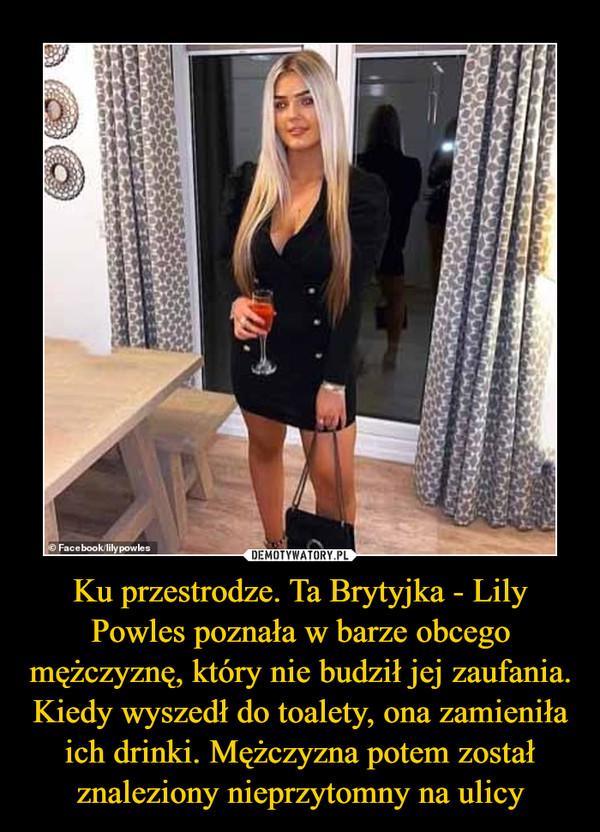 Ku przestrodze. Ta Brytyjka - Lily Powles poznała w barze obcego mężczyznę, który nie budził jej zaufania. Kiedy wyszedł do toalety, ona zamieniła ich drinki. Mężczyzna potem został znaleziony nieprzytomny na ulicy –