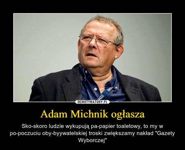 """Adam Michnik ogłasza – Sko-skoro ludzie wykupują pa-papier toaletowy, to my w po-poczuciu oby-byywatelskiej troski zwiększamy nakład """"Gazety Wyborczej"""""""