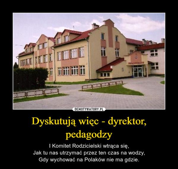 Dyskutują więc - dyrektor, pedagodzy – I Komitet Rodzicielski wtrąca się,Jak tu nas utrzymać przez ten czas na wodzy,Gdy wychować na Polaków nie ma gdzie.