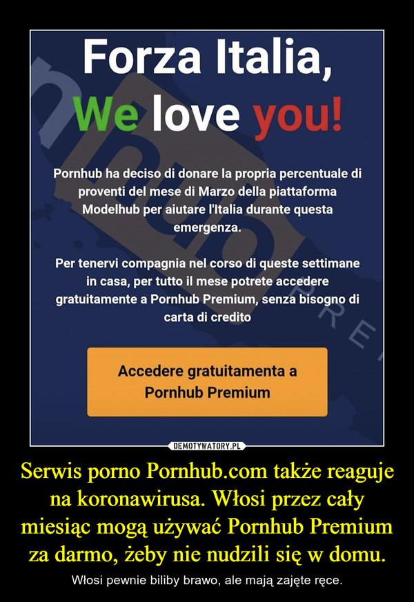Serwis porno Pornhub.com także reaguje na koronawirusa. Włosi przez cały miesiąc mogą używać Pornhub Premium za darmo, żeby nie nudzili się w domu. – Włosi pewnie biliby brawo, ale mają zajęte ręce.