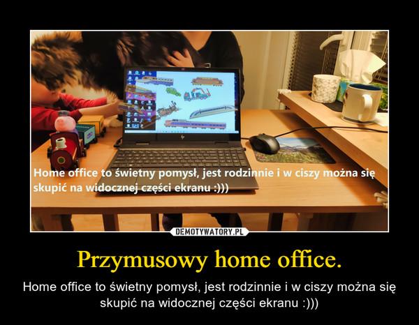 Przymusowy home office. – Home office to świetny pomysł, jest rodzinnie i w ciszy można się skupić na widocznej części ekranu :)))